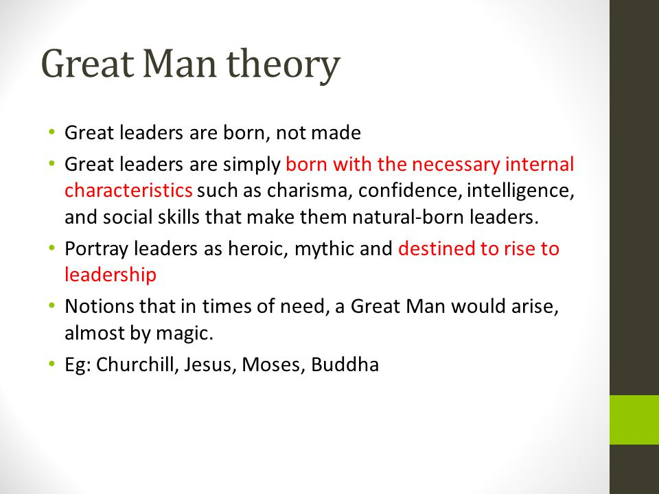 Great Man theory Great leaders are born, not made Great leaders are simply born with the necessary internal characteristics such as charisma, confidence, intelligence, and social skills that make them natural-born leaders.