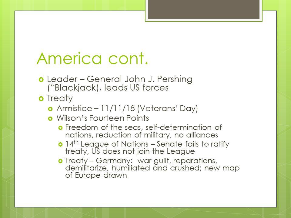 "America cont.  Leader – General John J. Pershing (""Blackjack), leads US forces  Treaty  Armistice – 11/11/18 (Veterans' Day)  Wilson's Fourteen Po"