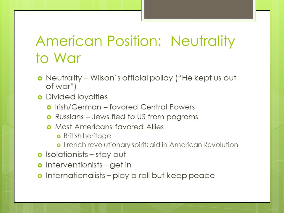 American Position: Neutrality to War  Neutrality – Wilson's official policy ( He kept us out of war )  Divided loyalties  Irish/German – favored Central Powers  Russians – Jews fled to US from pogroms  Most Americans favored Allies  British heritage  French revolutionary spirit; aid in American Revolution  Isolationists – stay out  Interventionists – get in  Internationalists – play a roll but keep peace