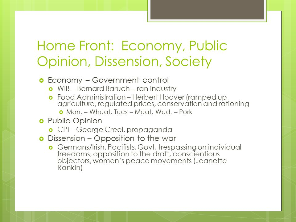 Home Front: Economy, Public Opinion, Dissension, Society  Economy – Government control  WIB – Bernard Baruch – ran industry  Food Administration – Herbert Hoover (ramped up agriculture, regulated prices, conservation and rationing  Mon.