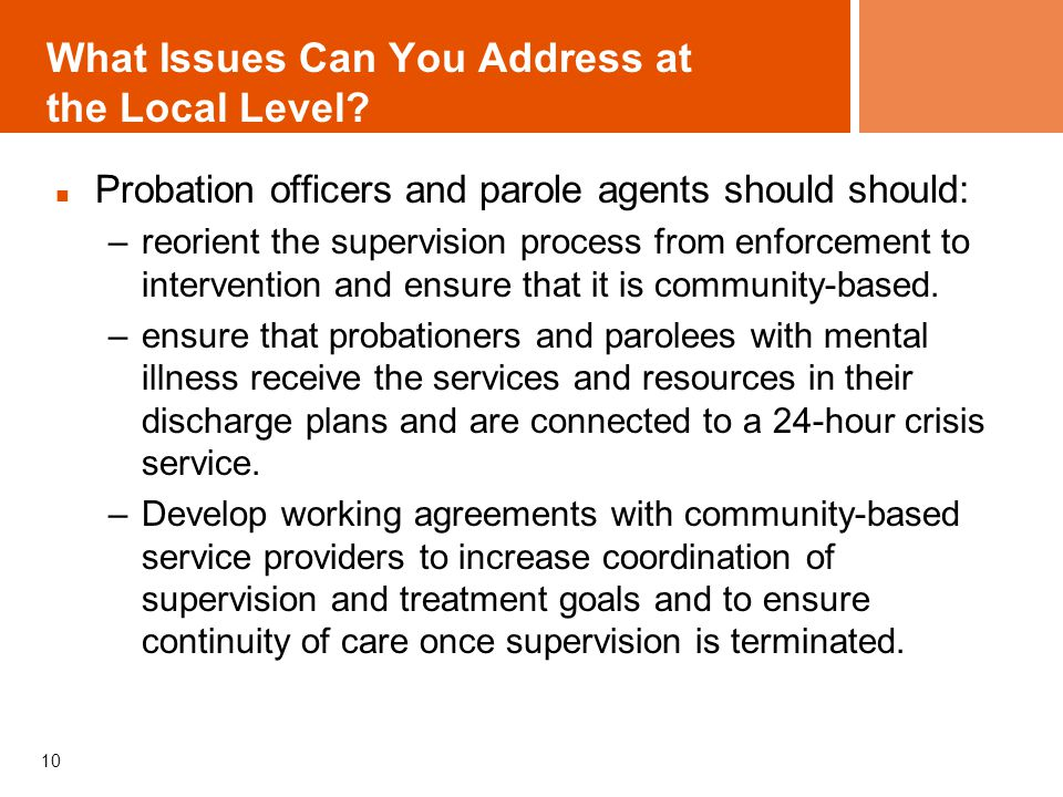 What Issues Can You Address at the Local Level? Probation officers and parole agents should should: –reorient the supervision process from enforcement