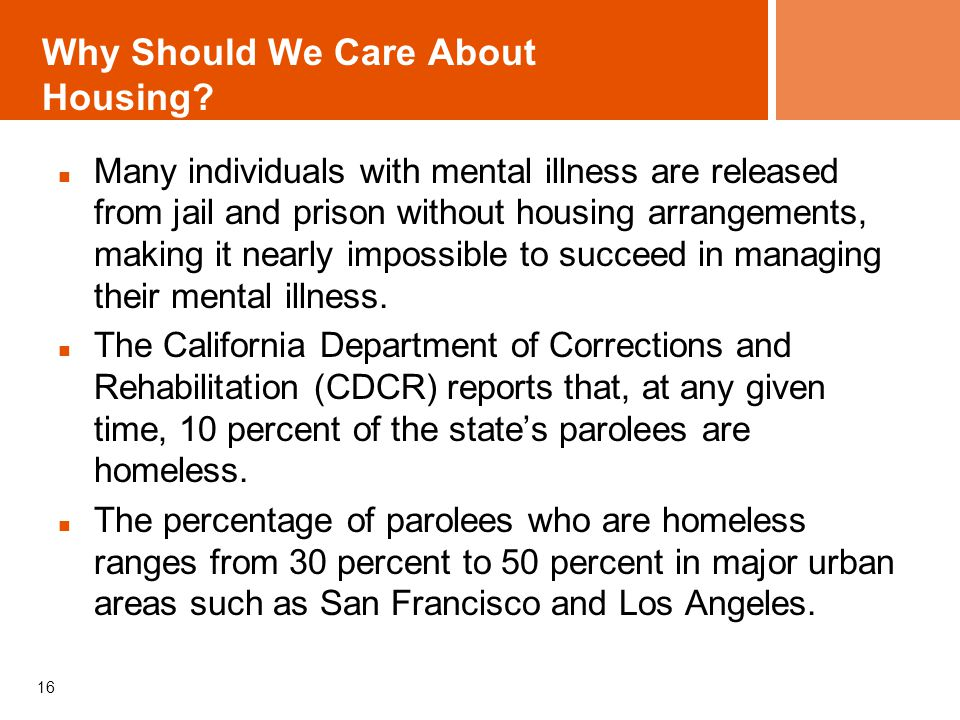 Why Should We Care About Housing? Many individuals with mental illness are released from jail and prison without housing arrangements, making it nearl