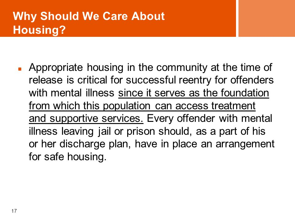 Why Should We Care About Housing? Appropriate housing in the community at the time of release is critical for successful reentry for offenders with me