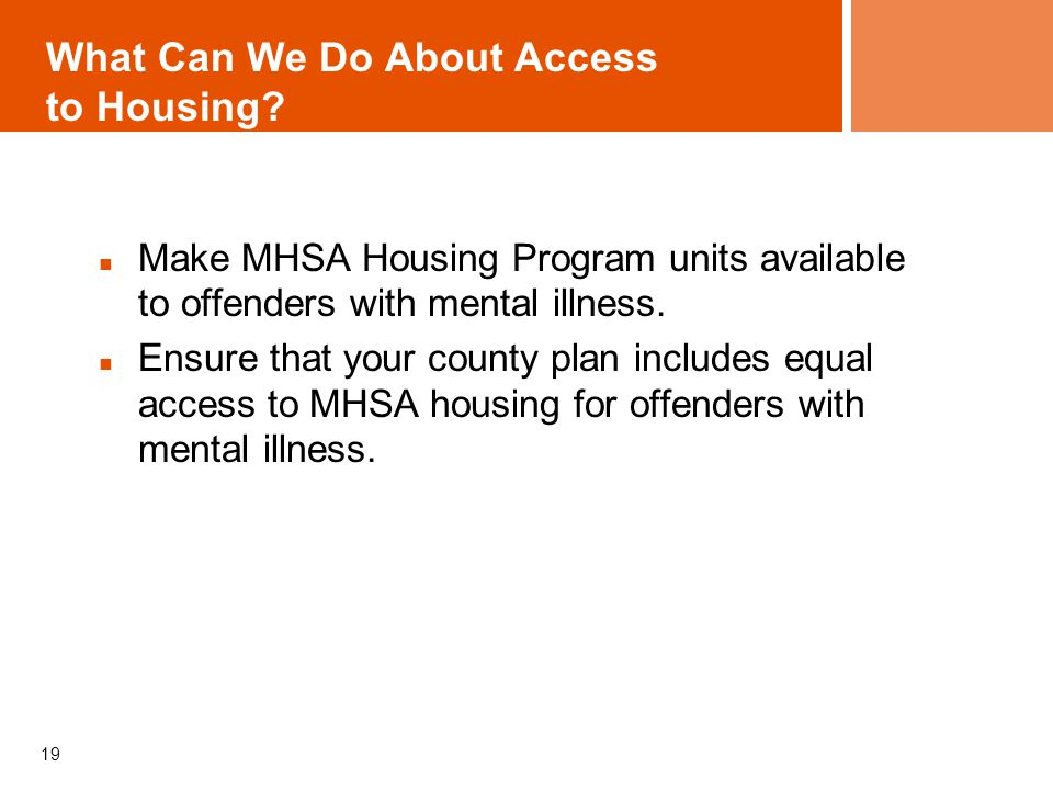 What Can We Do About Access to Housing? Make MHSA Housing Program units available to offenders with mental illness. Ensure that your county plan inclu