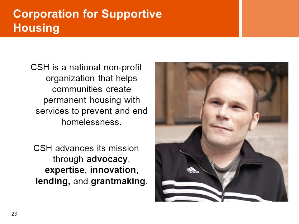 23 Corporation for Supportive Housing CSH is a national non-profit organization that helps communities create permanent housing with services to preve