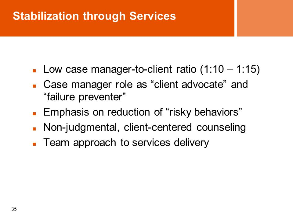 """Stabilization through Services Low case manager-to-client ratio (1:10 – 1:15) Case manager role as """"client advocate"""" and """"failure preventer"""" Emphasis"""