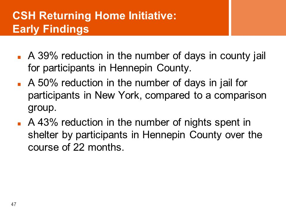 CSH Returning Home Initiative: Early Findings A 39% reduction in the number of days in county jail for participants in Hennepin County. A 50% reductio