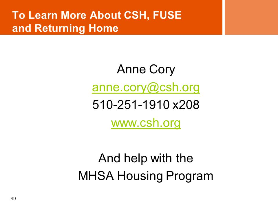 To Learn More About CSH, FUSE and Returning Home Anne Cory anne.cory@csh.org 510-251-1910 x208 www.csh.org And help with the MHSA Housing Program 49