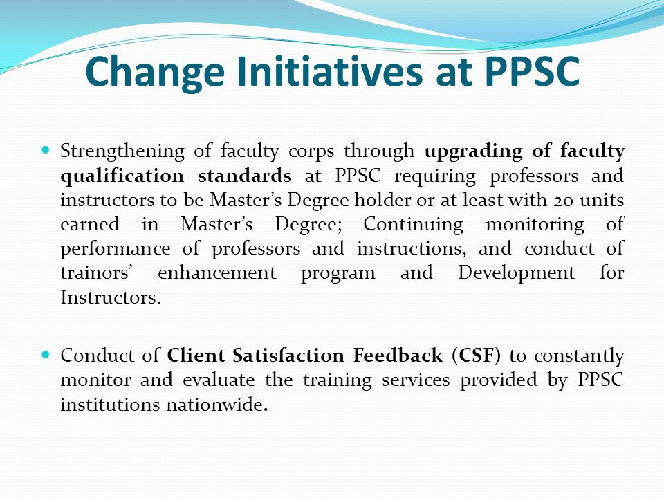Change Initiatives at PPSC Strengthening of faculty corps through upgrading of faculty qualification standards at PPSC requiring professors and instructors to be Master's Degree holder or at least with 20 units earned in Master's Degree; Continuing monitoring of performance of professors and instructions, and conduct of trainors' enhancement program and Development for Instructors.
