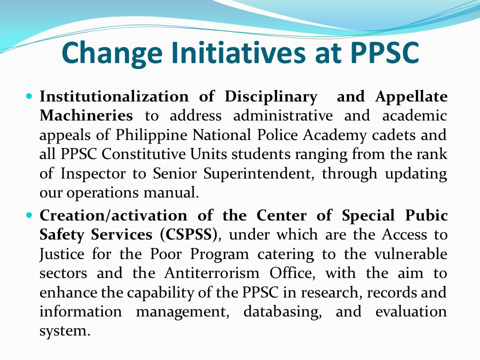 Change Initiatives at PPSC Institutionalization of Disciplinary and Appellate Machineries to address administrative and academic appeals of Philippine National Police Academy cadets and all PPSC Constitutive Units students ranging from the rank of Inspector to Senior Superintendent, through updating our operations manual.