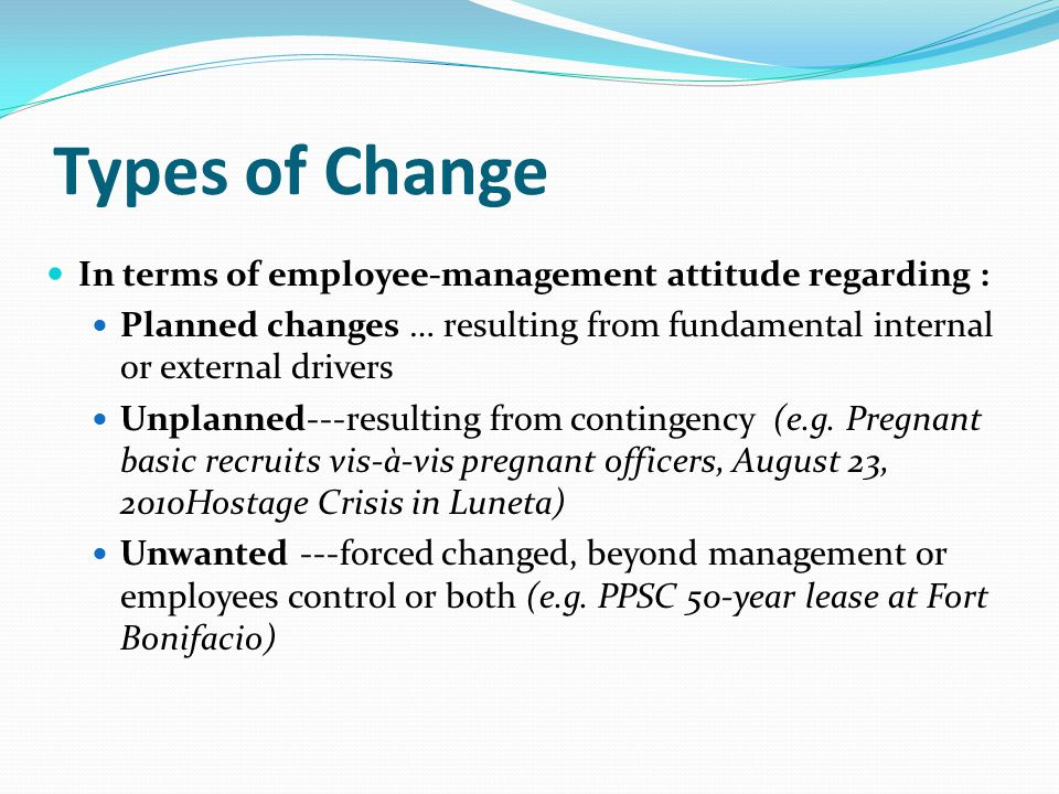 Types of Change In terms of employee-management attitude regarding : Planned changes … resulting from fundamental internal or external drivers Unplanned---resulting from contingency (e.g.
