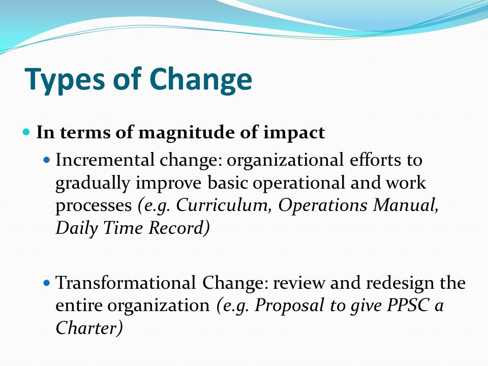 Types of Change In terms of magnitude of impact Incremental change: organizational efforts to gradually improve basic operational and work processes (e.g.