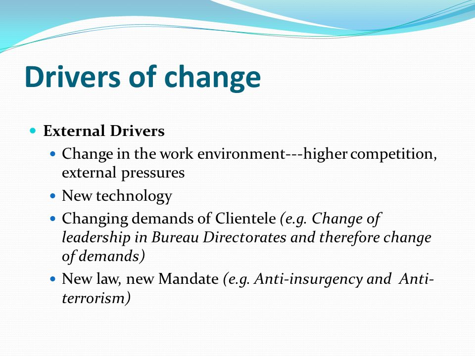 Drivers of change External Drivers Change in the work environment---higher competition, external pressures New technology Changing demands of Clientele (e.g.