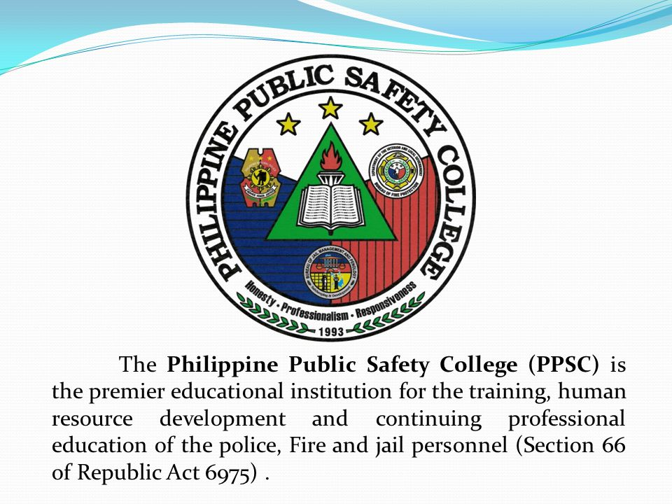 The Philippine Public Safety College (PPSC) is the premier educational institution for the training, human resource development and continuing professional education of the police, Fire and jail personnel (Section 66 of Republic Act 6975).