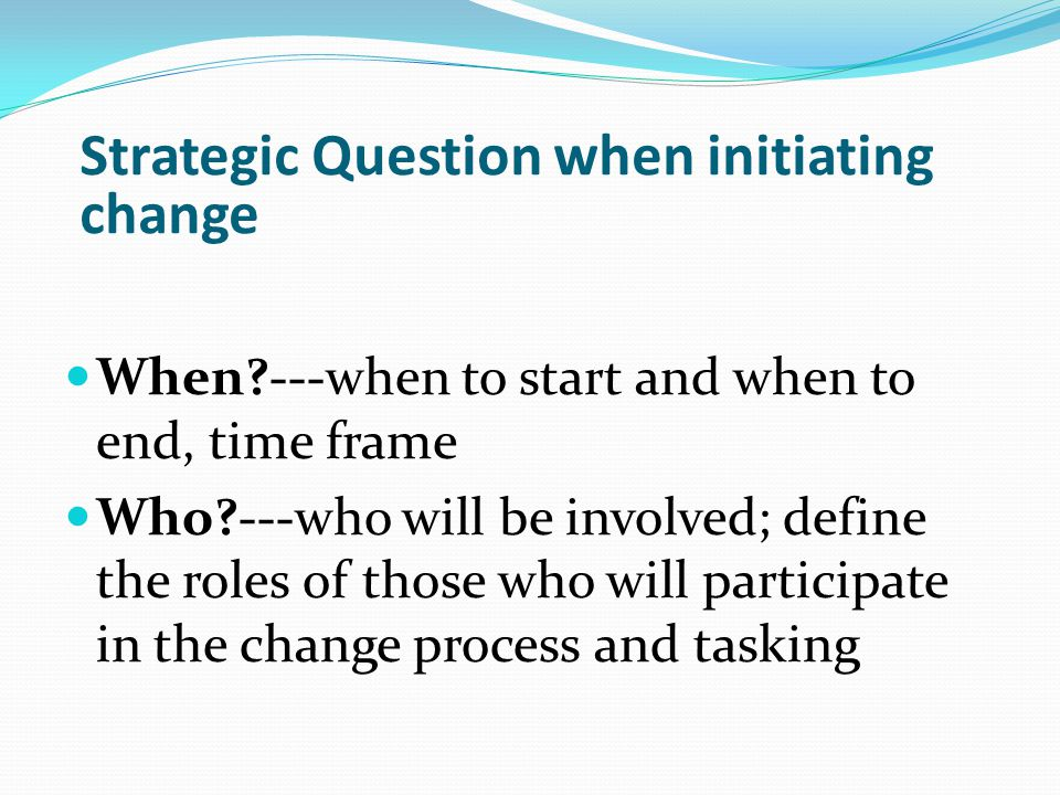 When ---when to start and when to end, time frame Who ---who will be involved; define the roles of those who will participate in the change process and tasking Strategic Question when initiating change