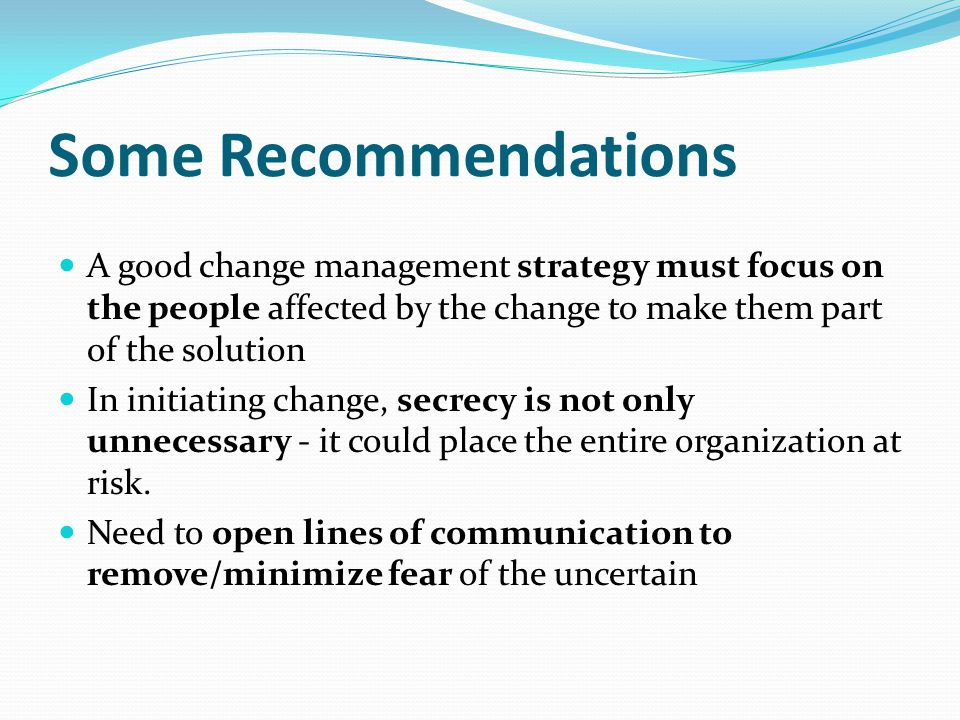 Some Recommendations A good change management strategy must focus on the people affected by the change to make them part of the solution In initiating change, secrecy is not only unnecessary - it could place the entire organization at risk.