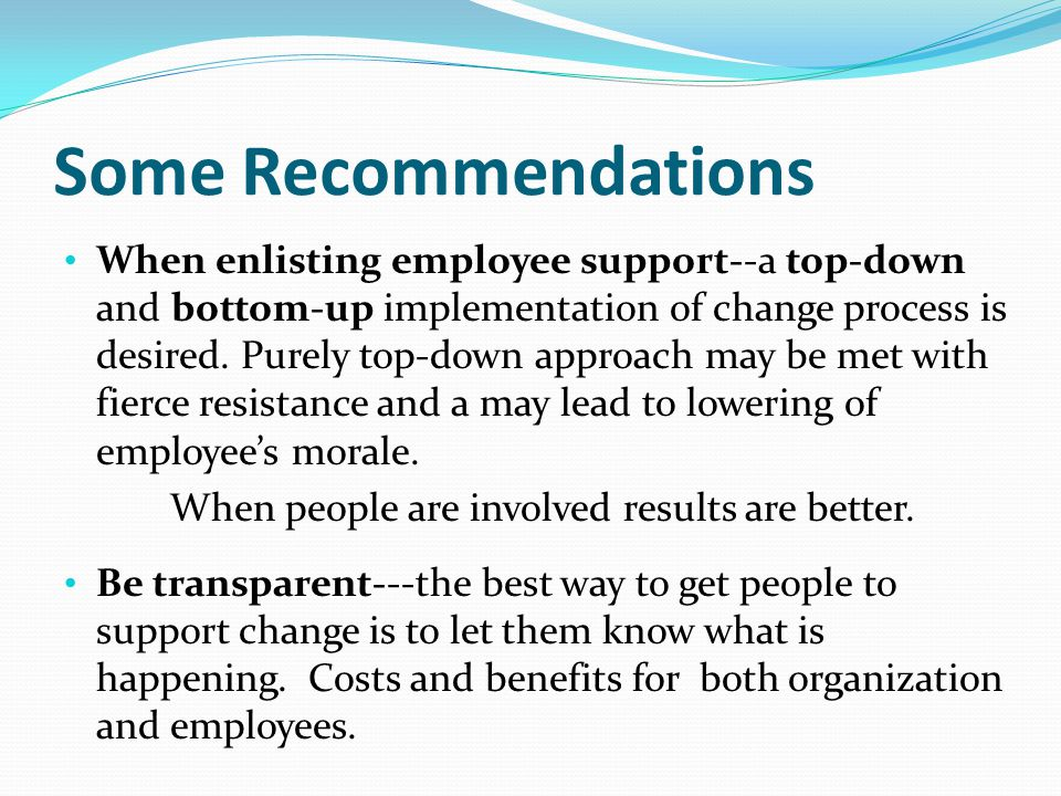 Some Recommendations When enlisting employee support--a top-down and bottom-up implementation of change process is desired.