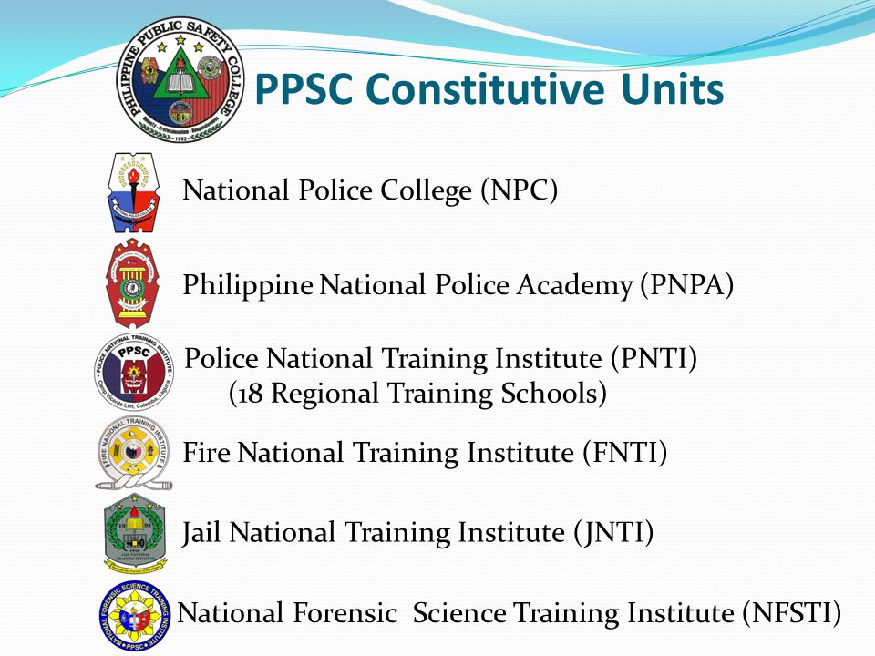 National Police College (NPC) PPSC Constitutive Units Philippine National Police Academy (PNPA) Police National Training Institute (PNTI) (18 Regional Training Schools) Fire National Training Institute (FNTI) Jail National Training Institute (JNTI) National Forensic Science Training Institute (NFSTI)