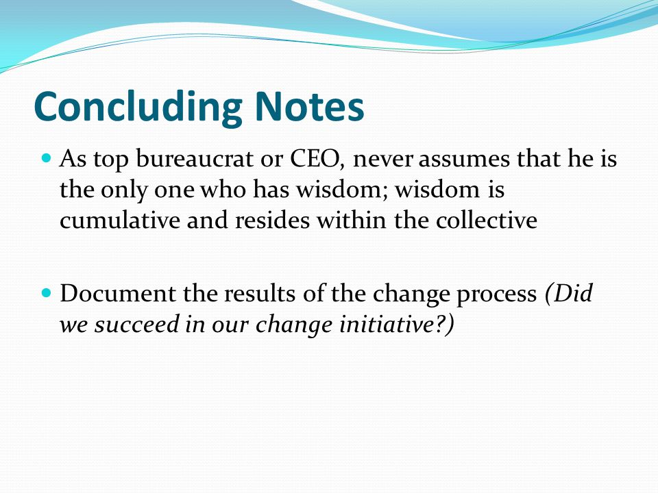 Concluding Notes As top bureaucrat or CEO, never assumes that he is the only one who has wisdom; wisdom is cumulative and resides within the collective Document the results of the change process (Did we succeed in our change initiative )