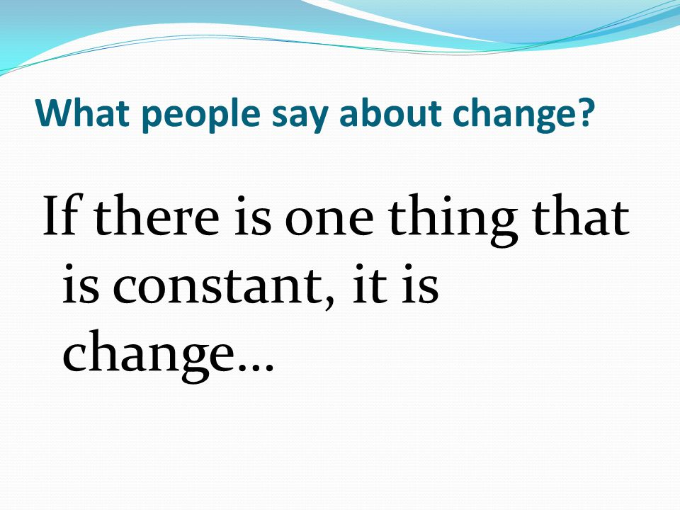 What people say about change If there is one thing that is constant, it is change…
