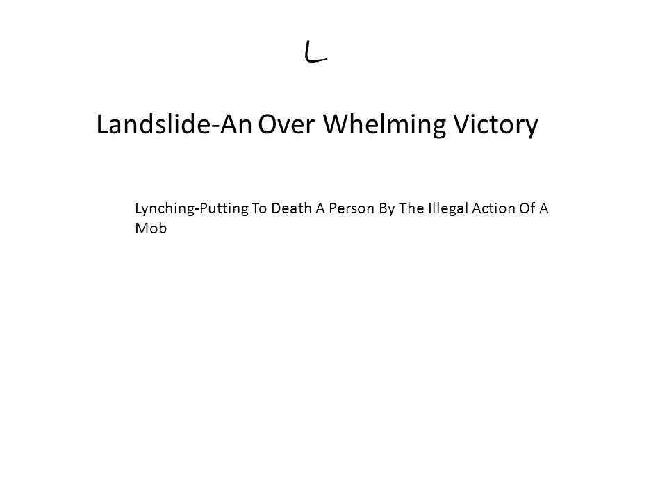 L Landslide-An Over Whelming Victory Lynching-Putting To Death A Person By The Illegal Action Of A Mob
