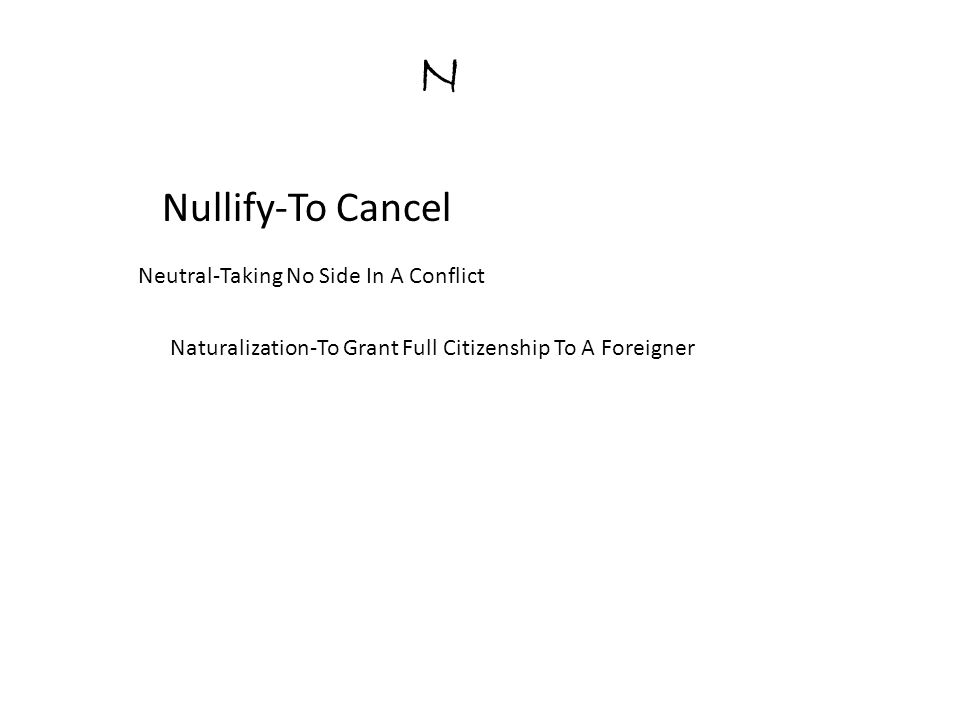 N Nullify-To Cancel Neutral-Taking No Side In A Conflict Naturalization-To Grant Full Citizenship To A Foreigner
