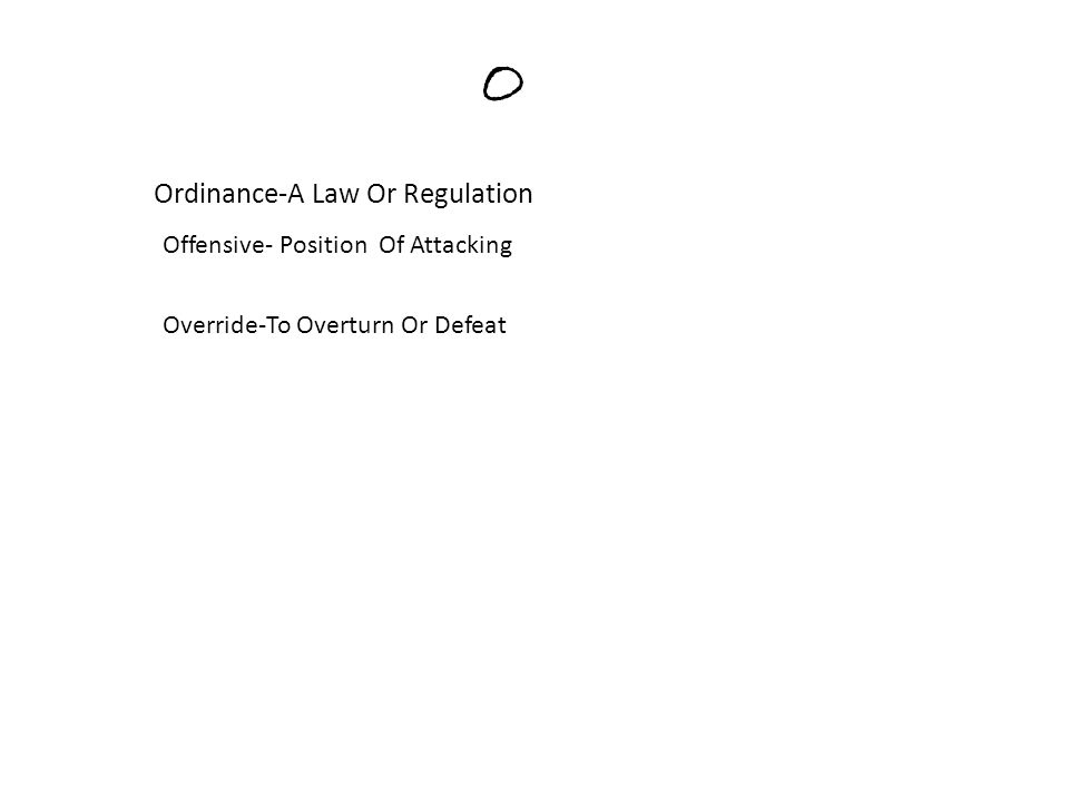 O Ordinance-A Law Or Regulation Offensive- Position Of Attacking Override-To Overturn Or Defeat
