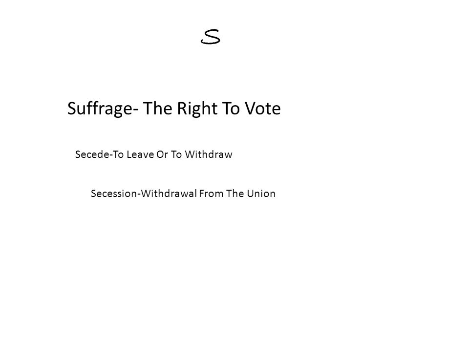 S Suffrage- The Right To Vote Secede-To Leave Or To Withdraw Secession-Withdrawal From The Union