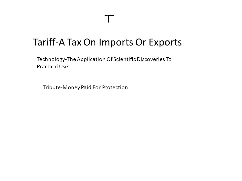 T Tariff-A Tax On Imports Or Exports Technology-The Application Of Scientific Discoveries To Practical Use Tribute-Money Paid For Protection