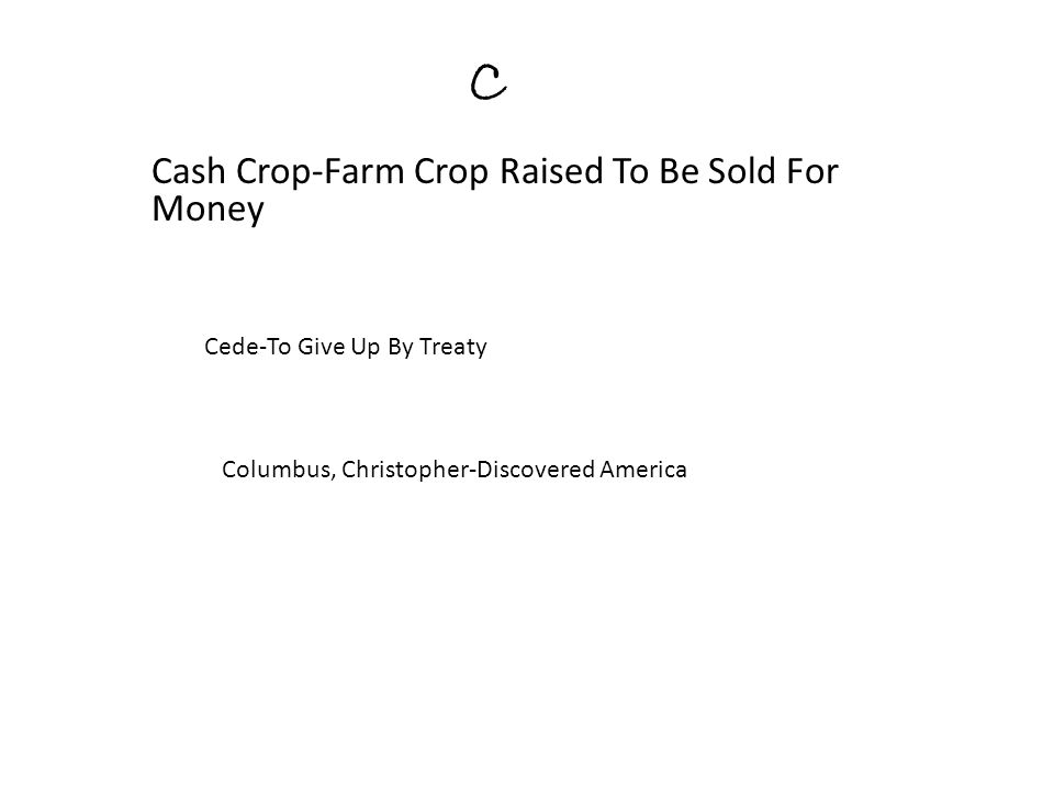 C Cash Crop-Farm Crop Raised To Be Sold For Money Cede-To Give Up By Treaty Columbus, Christopher-Discovered America