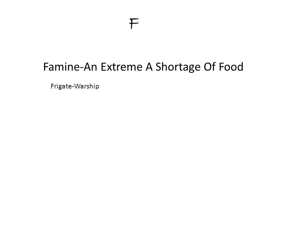 F Famine-An Extreme A Shortage Of Food Frigate-Warship