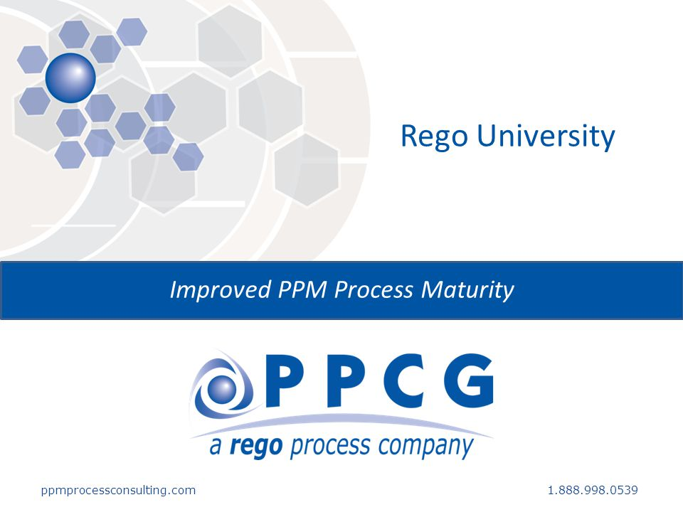 ppmprocessconsulting.com1.888.998.0539 Rego University Improved PPM Process Maturity
