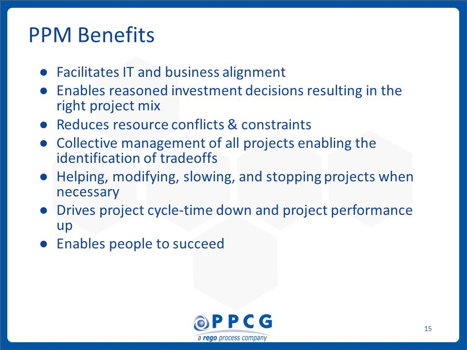 ppmprocessconsulting.com1.888.998.0539 15 PPM Benefits ● Facilitates IT and business alignment ● Enables reasoned investment decisions resulting in th