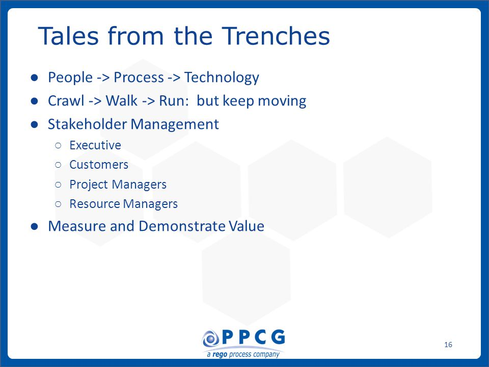 ppmprocessconsulting.com1.888.998.0539 16 ● People -> Process -> Technology ● Crawl -> Walk -> Run: but keep moving ● Stakeholder Management ○ Executive ○ Customers ○ Project Managers ○ Resource Managers ● Measure and Demonstrate Value Tales from the Trenches