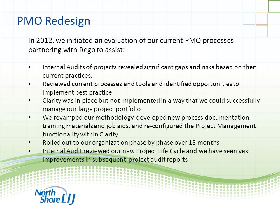 ppmprocessconsulting.com1.888.998.0539 PMO Redesign In 2012, we initiated an evaluation of our current PMO processes partnering with Rego to assist: Internal Audits of projects revealed significant gaps and risks based on then current practices.