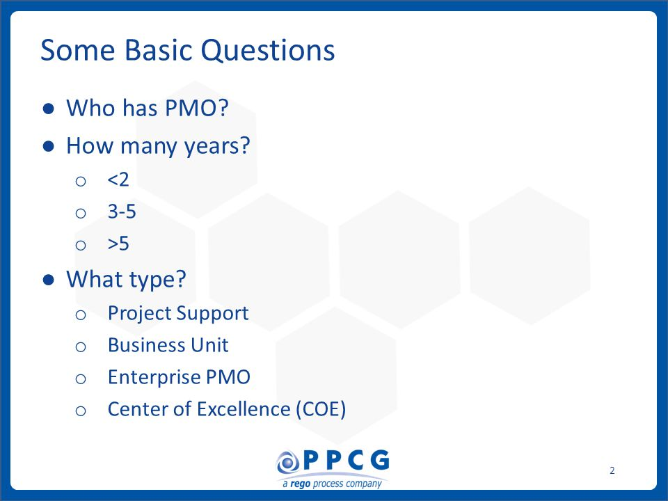 ppmprocessconsulting.com1.888.998.0539 2 Some Basic Questions ● Who has PMO? ● How many years? o <2 o 3-5 o >5 ● What type? o Project Support o Busine