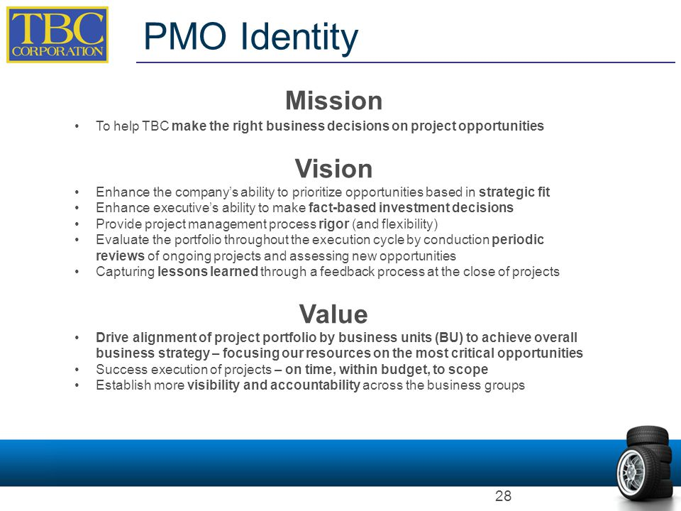 PMO Identity Mission To help TBC make the right business decisions on project opportunities Vision Enhance the company's ability to prioritize opportu