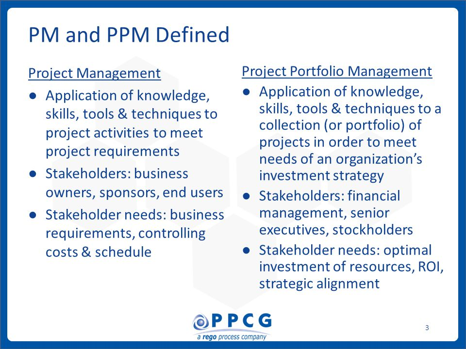 ppmprocessconsulting.com1.888.998.0539 3 Project Management ● Application of knowledge, skills, tools & techniques to project activities to meet project requirements ● Stakeholders: business owners, sponsors, end users ● Stakeholder needs: business requirements, controlling costs & schedule Project Portfolio Management ● Application of knowledge, skills, tools & techniques to a collection (or portfolio) of projects in order to meet needs of an organization's investment strategy ● Stakeholders: financial management, senior executives, stockholders ● Stakeholder needs: optimal investment of resources, ROI, strategic alignment PM and PPM Defined