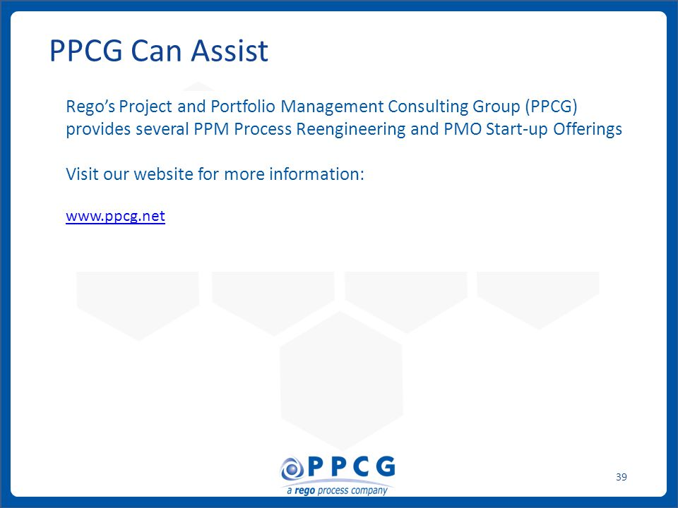ppmprocessconsulting.com1.888.998.0539 39 PPCG Can Assist Rego's Project and Portfolio Management Consulting Group (PPCG) provides several PPM Process