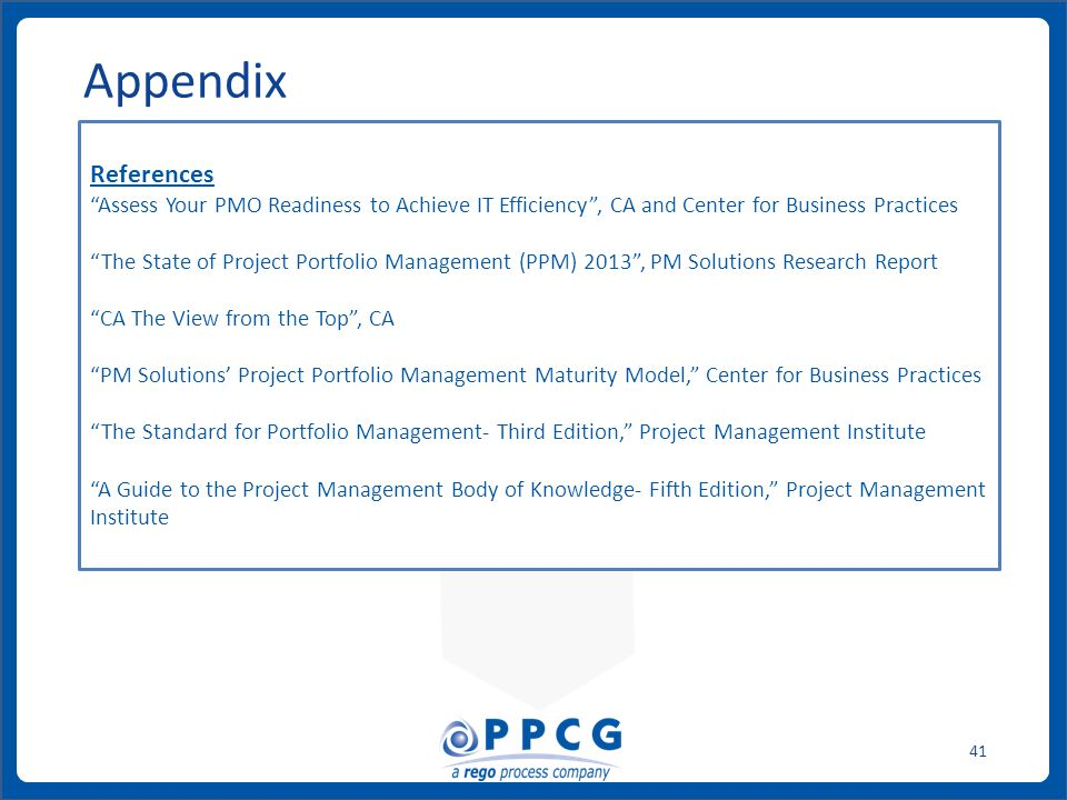 ppmprocessconsulting.com1.888.998.0539 41 Appendix References Assess Your PMO Readiness to Achieve IT Efficiency , CA and Center for Business Practices The State of Project Portfolio Management (PPM) 2013 , PM Solutions Research Report CA The View from the Top , CA PM Solutions' Project Portfolio Management Maturity Model, Center for Business Practices The Standard for Portfolio Management- Third Edition, Project Management Institute A Guide to the Project Management Body of Knowledge- Fifth Edition, Project Management Institute