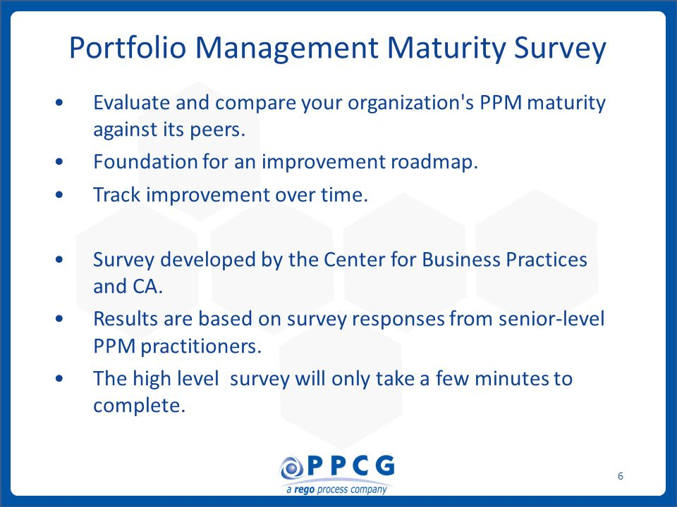 ppmprocessconsulting.com1.888.998.0539 6 Portfolio Management Maturity Survey Evaluate and compare your organization s PPM maturity against its peers.