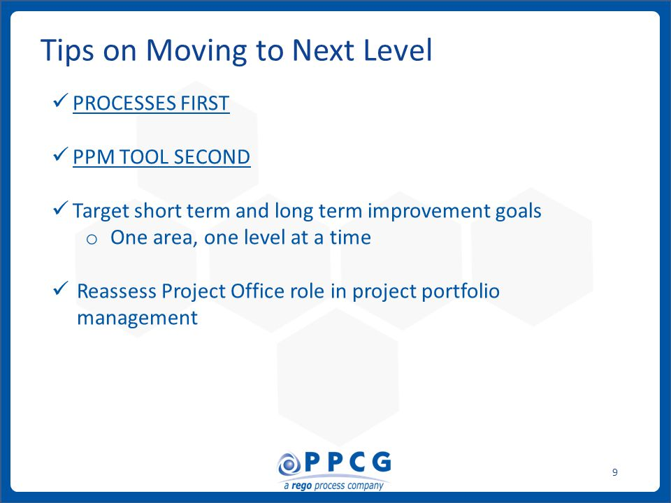 ppmprocessconsulting.com1.888.998.0539 9 Tips on Moving to Next Level PROCESSES FIRST PPM TOOL SECOND Target short term and long term improvement goal