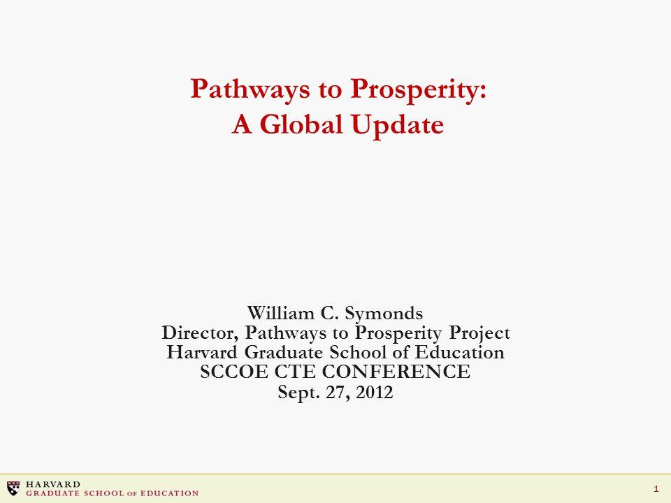 1 Pathways to Prosperity: A Global Update William C. Symonds Director, Pathways to Prosperity Project Harvard Graduate School of Education SCCOE CTE C