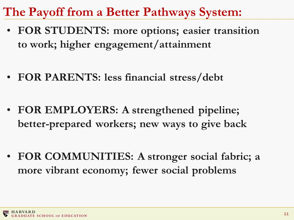 11 The Payoff from a Better Pathways System: FOR STUDENTS: more options; easier transition to work; higher engagement/attainment FOR PARENTS: less financial stress/debt FOR EMPLOYERS: A strengthened pipeline; better-prepared workers; new ways to give back FOR COMMUNITIES: A stronger social fabric; a more vibrant economy; fewer social problems