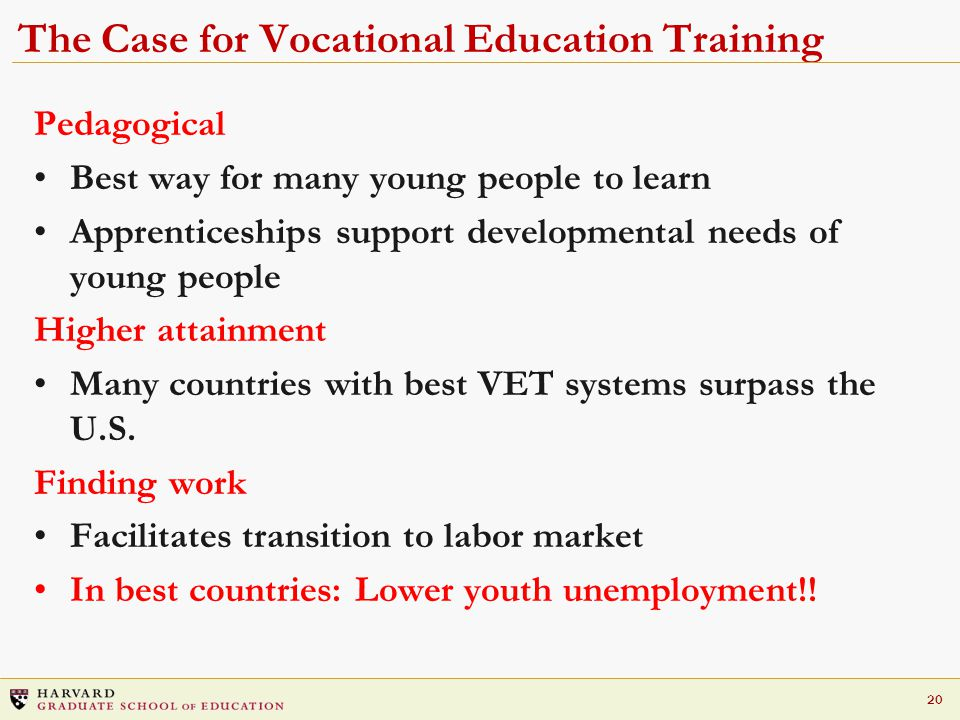 20 The Case for Vocational Education Training Pedagogical Best way for many young people to learn Apprenticeships support developmental needs of young