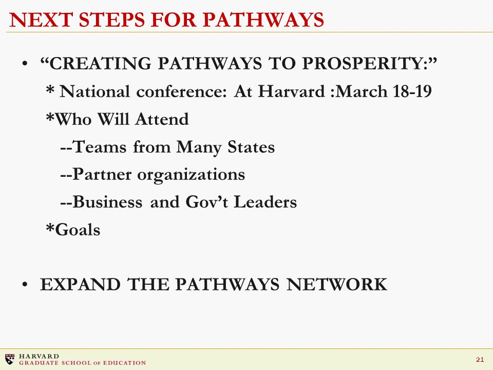 """21 NEXT STEPS FOR PATHWAYS """"CREATING PATHWAYS TO PROSPERITY:"""" * National conference: At Harvard :March 18-19 *Who Will Attend --Teams from Many States"""