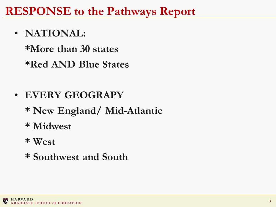 3 RESPONSE to the Pathways Report NATIONAL: *More than 30 states *Red AND Blue States EVERY GEOGRAPY * New England/ Mid-Atlantic * Midwest * West * Southwest and South