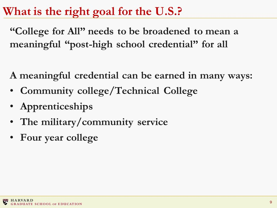"""9 What is the right goal for the U.S.? """"College for All"""" needs to be broadened to mean a meaningful """"post-high school credential"""" for all A meaningful"""