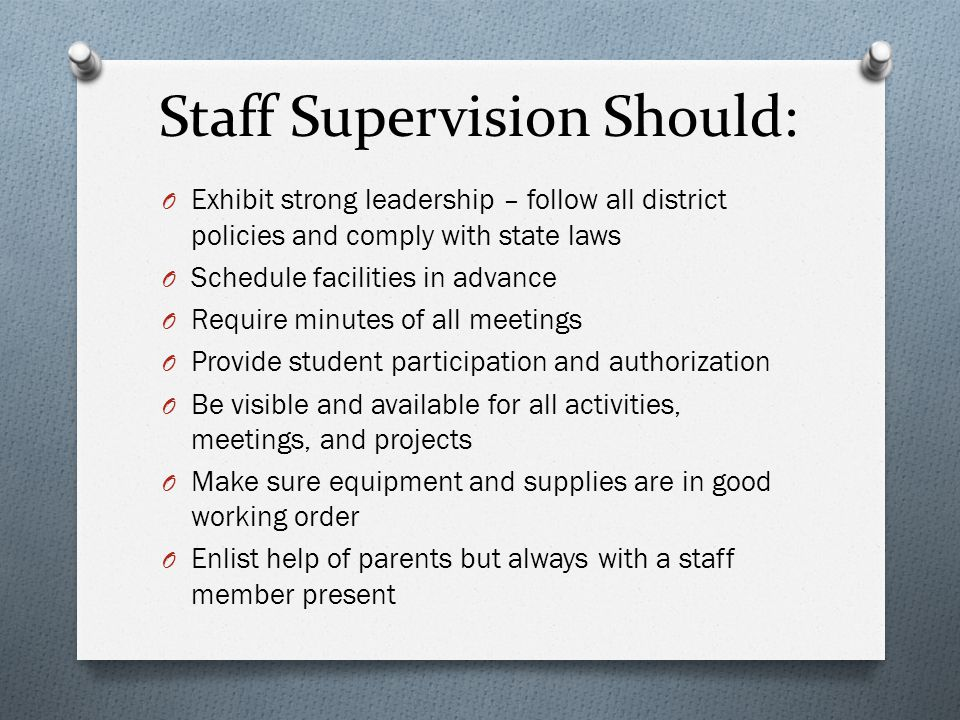 Staff Supervision Should: O Exhibit strong leadership – follow all district policies and comply with state laws O Schedule facilities in advance O Req