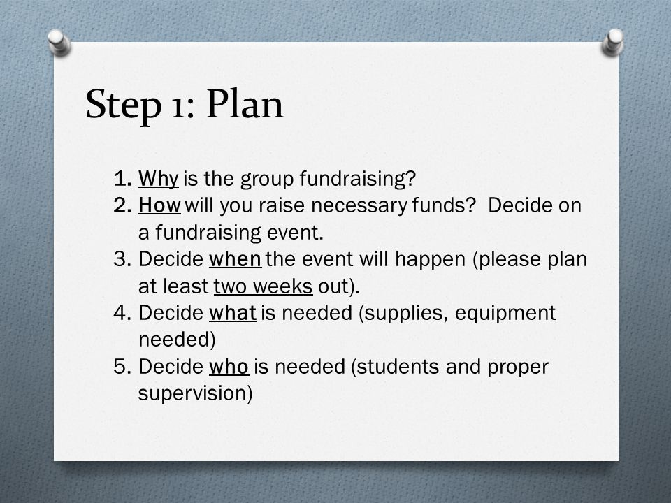 Step 1: Plan 1.Why is the group fundraising? 2.How will you raise necessary funds? Decide on a fundraising event. 3.Decide when the event will happen